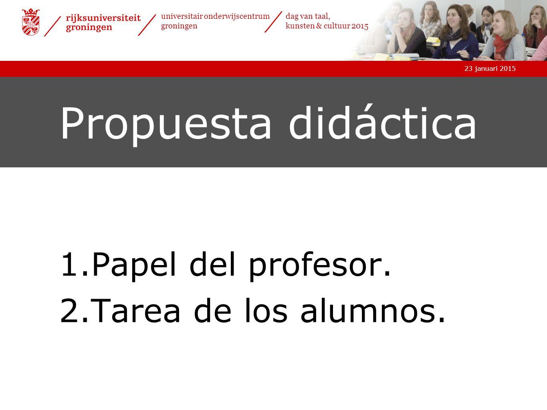 23 januari 2015 universitair onderwijscentrum groningen dag van taal, kunsten & cultuur 2015 23 januari 2015 universitair onderwijscentrum groningen dag van taal, kunsten & cultuur 2015 Propuesta didáctica 1.Papel del profesor.