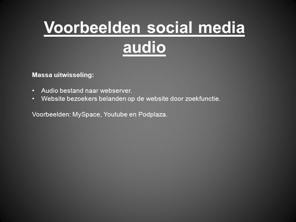 Voorbeelden social media audio Massa uitwisseling: Audio bestand naar webserver. Website bezoekers belanden op de website door zoekfunctie. Voorbeelde