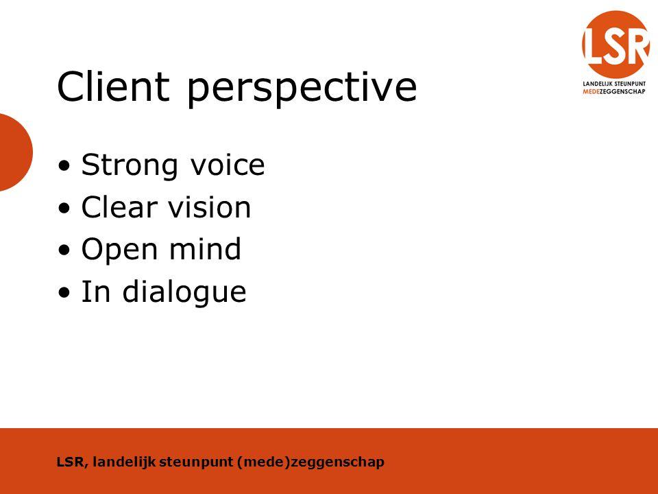 Client perspective Strong voice Clear vision Open mind In dialogue LSR, landelijk steunpunt (mede)zeggenschap