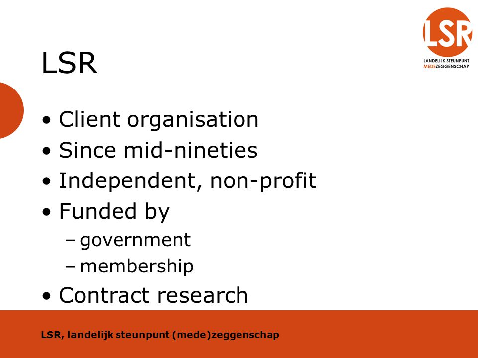 LSR Client organisation Since mid-nineties Independent, non-profit Funded by –government –membership Contract research LSR, landelijk steunpunt (mede)