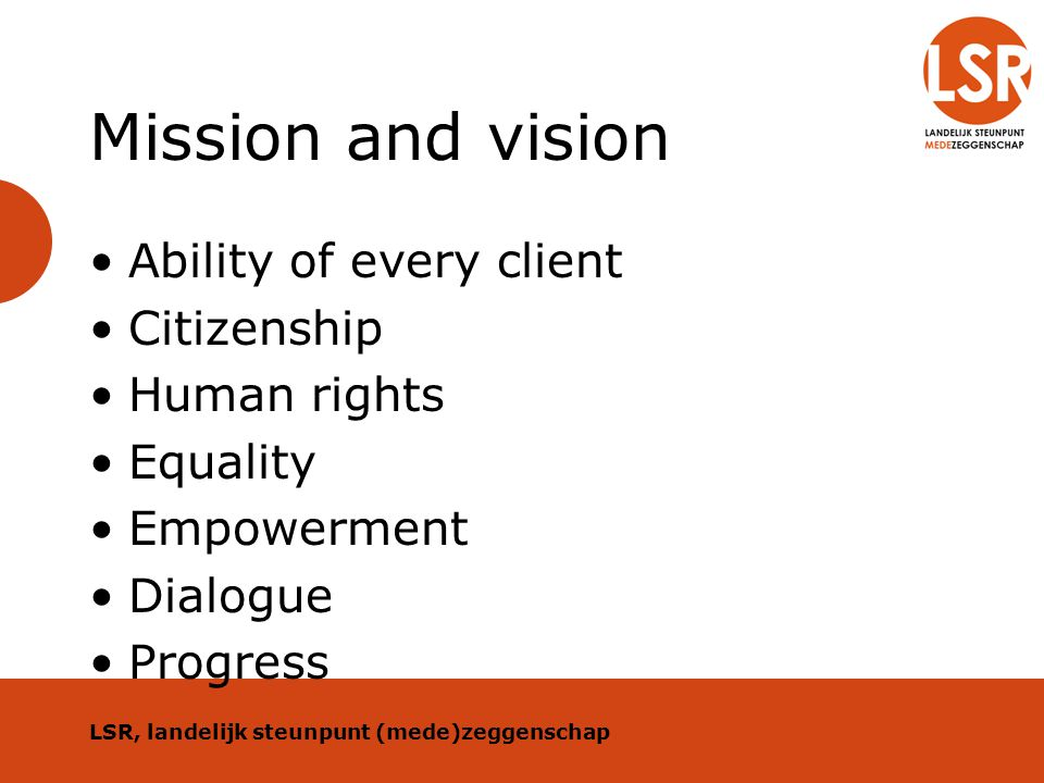 Mission and vision Ability of every client Citizenship Human rights Equality Empowerment Dialogue Progress LSR, landelijk steunpunt (mede)zeggenschap