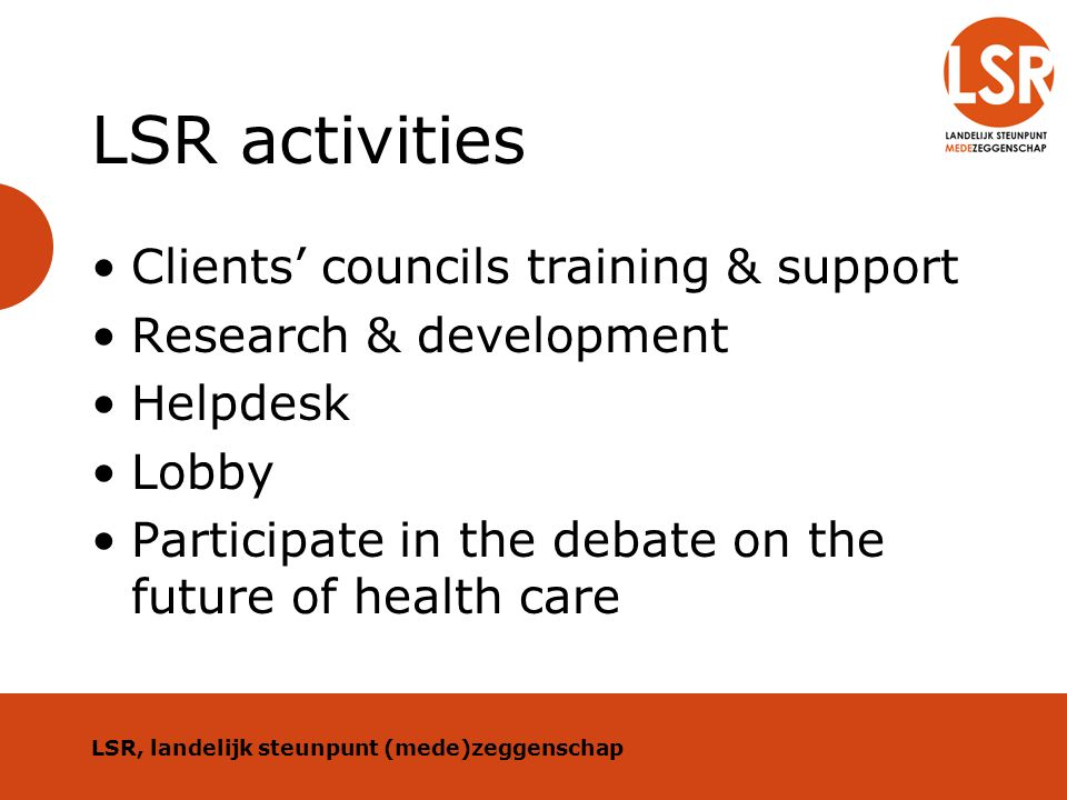 LSR activities Clients' councils training & support Research & development Helpdesk Lobby Participate in the debate on the future of health care LSR,