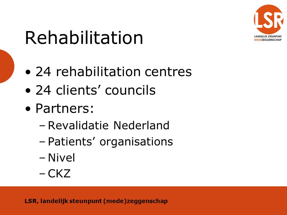 Rehabilitation 24 rehabilitation centres 24 clients' councils Partners: –Revalidatie Nederland –Patients' organisations –Nivel –CKZ LSR, landelijk ste