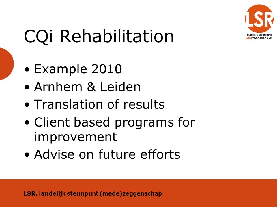 CQi Rehabilitation Example 2010 Arnhem & Leiden Translation of results Client based programs for improvement Advise on future efforts LSR, landelijk s