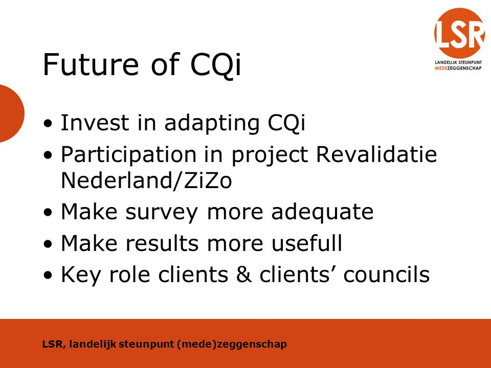 Future of CQi Invest in adapting CQi Participation in project Revalidatie Nederland/ZiZo Make survey more adequate Make results more usefull Key role