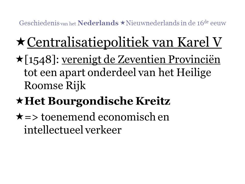 Geschiedenis van het Nederlands  Nieuwnederlands in de 16 de eeuw  Centralisatiepolitiek van Karel V  [1548]: verenigt de Zeventien Provinciën tot