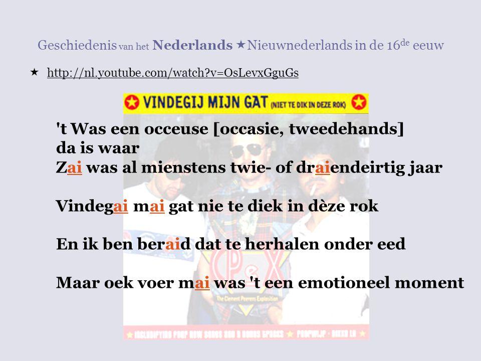 Geschiedenis van het Nederlands  Nieuwnederlands in de 16 de eeuw  http://nl.youtube.com/watch?v=OsLevxGguGs 't Was een occeuse [occasie, tweedehand