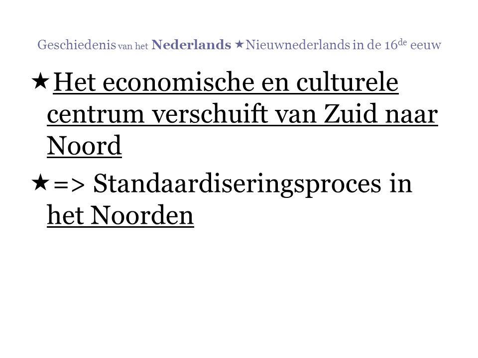 Geschiedenis van het Nederlands  Nieuwnederlands in de 16 de eeuw  Het economische en culturele centrum verschuift van Zuid naar Noord  => Standaar