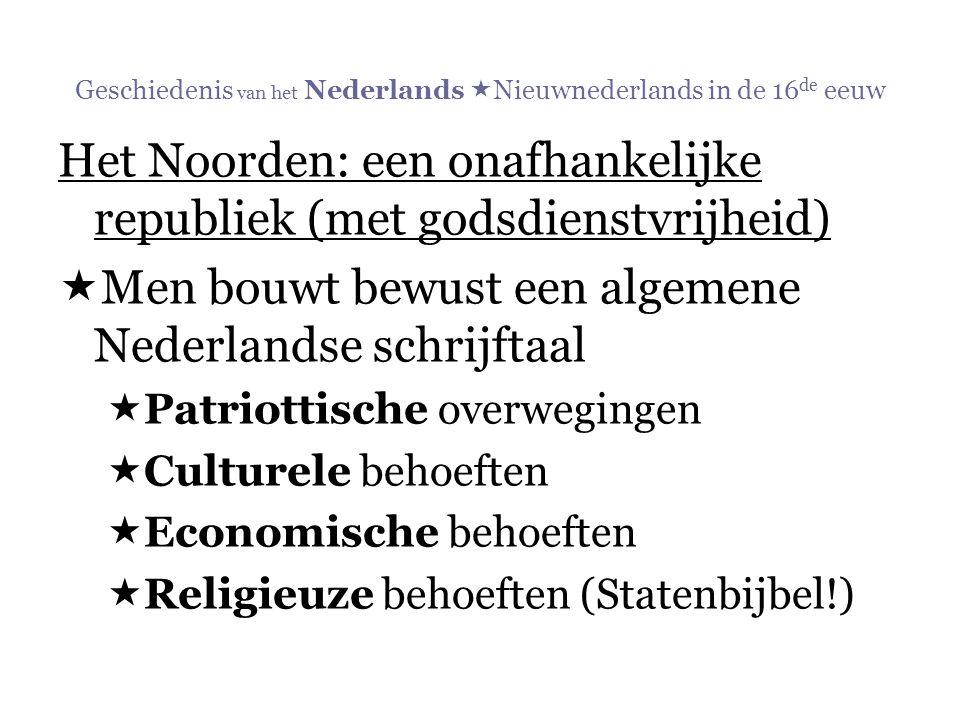 Geschiedenis van het Nederlands  Nieuwnederlands in de 16 de eeuw Het Noorden: een onafhankelijke republiek (met godsdienstvrijheid)  Men bouwt bewu