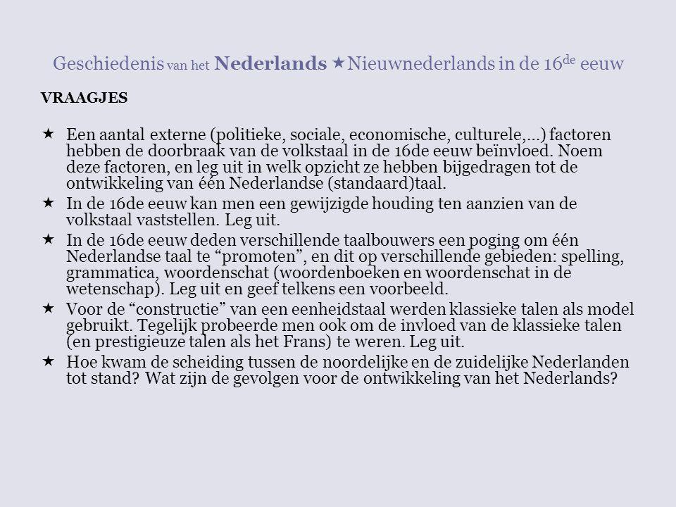 Geschiedenis van het Nederlands  Nieuwnederlands in de 16 de eeuw VRAAGJES  Een aantal externe (politieke, sociale, economische, culturele,…) factor