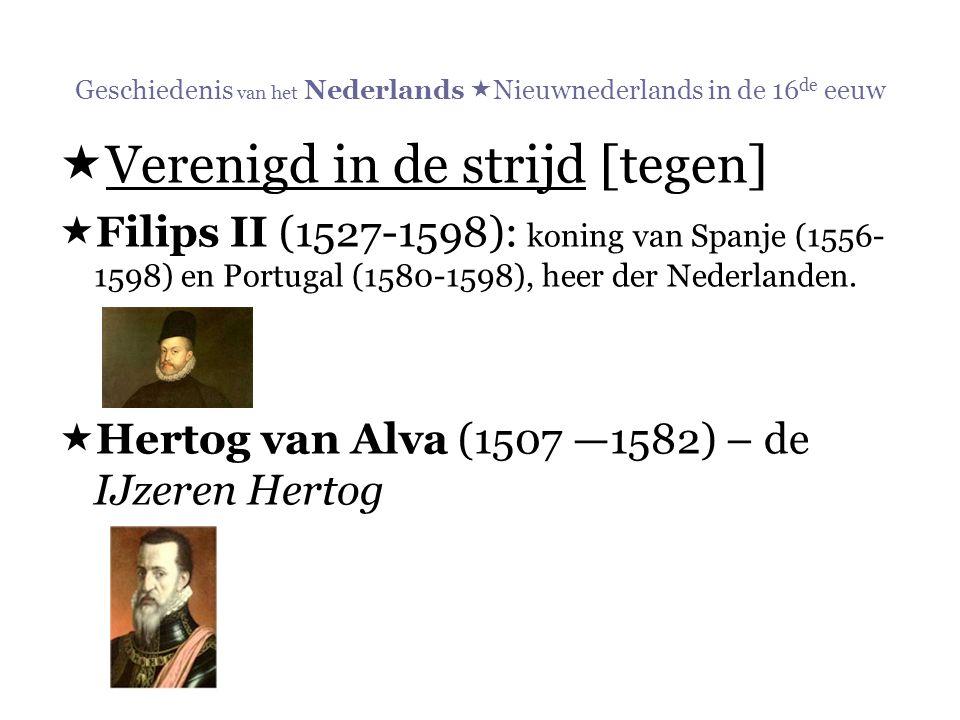 Geschiedenis van het Nederlands  Nieuwnederlands in de 16 de eeuw  Verenigd in de strijd [tegen]  Filips II (1527-1598): koning van Spanje (1556- 1