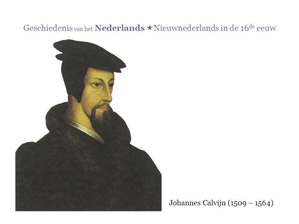 Geschiedenis van het Nederlands  Nieuwnederlands in de 16 de eeuw Johannes Calvijn (1509 – 1564)