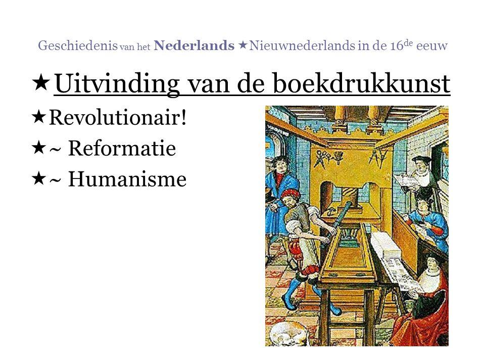 Geschiedenis van het Nederlands  Nieuwnederlands in de 16 de eeuw  Uitvinding van de boekdrukkunst  Revolutionair!  ~ Reformatie  ~ Humanisme