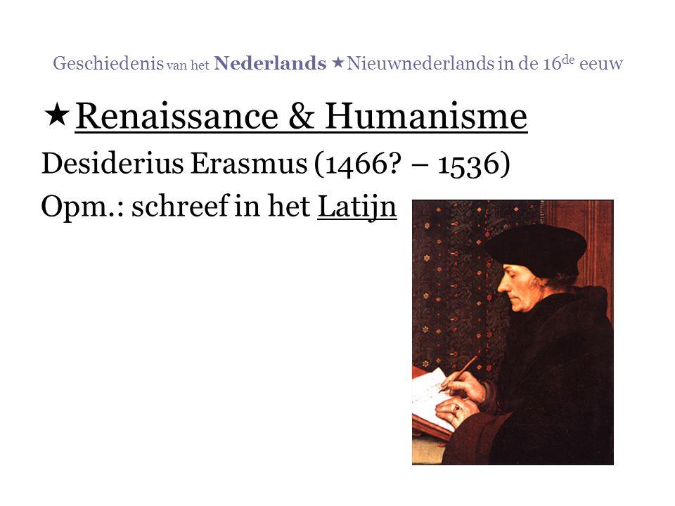 Geschiedenis van het Nederlands  Nieuwnederlands in de 16 de eeuw  Renaissance & Humanisme Desiderius Erasmus (1466? – 1536) Opm.: schreef in het La