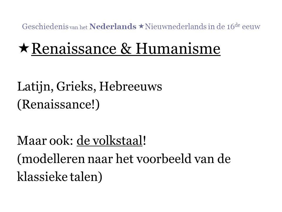 Geschiedenis van het Nederlands  Nieuwnederlands in de 16 de eeuw  Renaissance & Humanisme Latijn, Grieks, Hebreeuws (Renaissance!) Maar ook: de vol