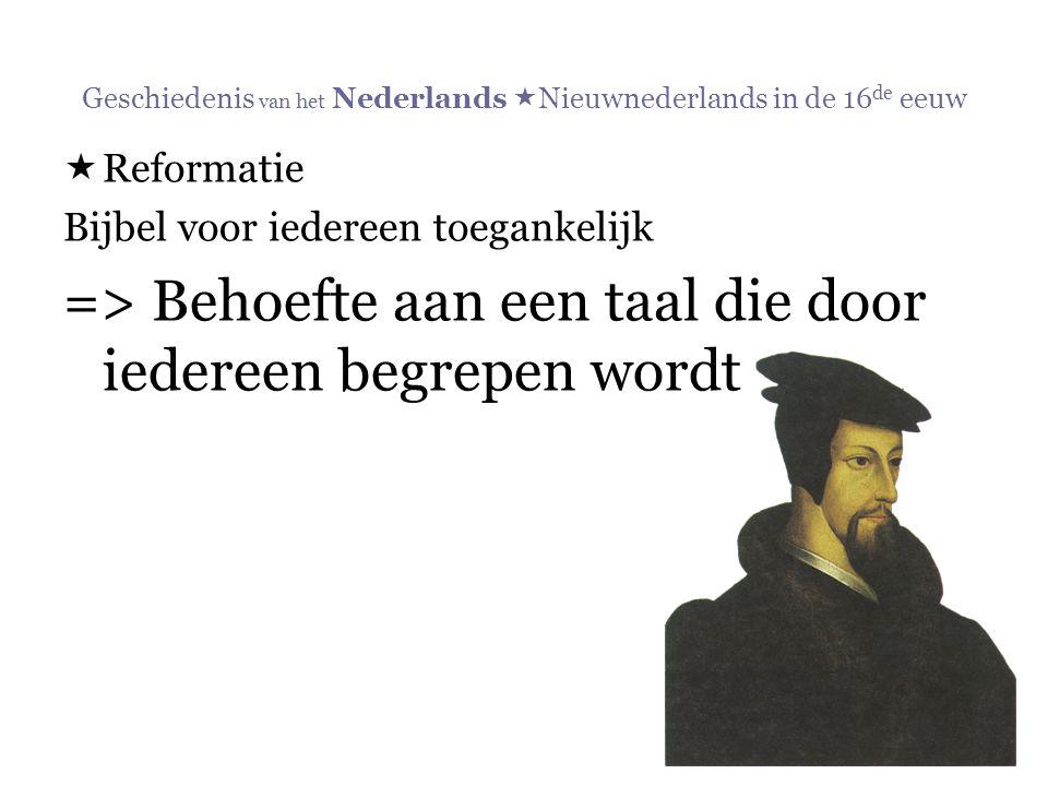 Geschiedenis van het Nederlands  Nieuwnederlands in de 16 de eeuw  Reformatie Bijbel voor iedereen toegankelijk => Behoefte aan een taal die door ie
