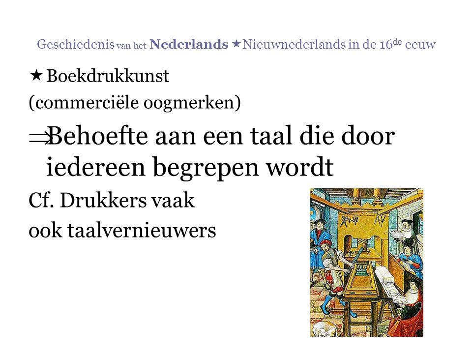 Geschiedenis van het Nederlands  Nieuwnederlands in de 16 de eeuw  Boekdrukkunst (commerciële oogmerken)  Behoefte aan een taal die door iedereen b