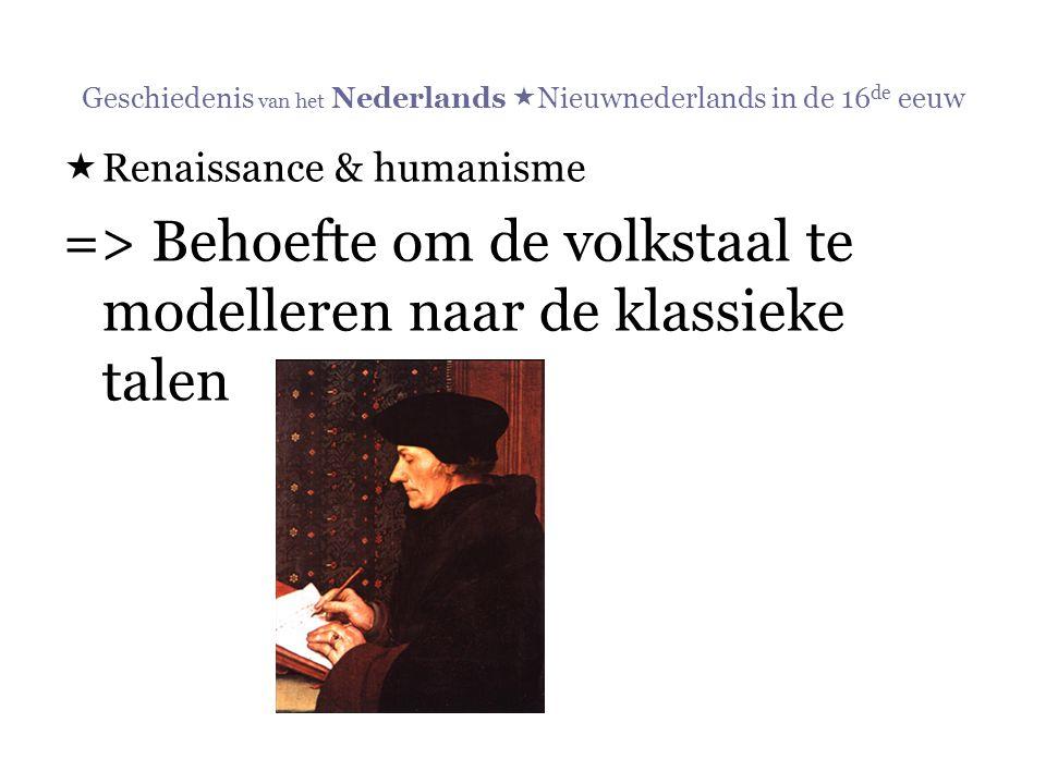 Geschiedenis van het Nederlands  Nieuwnederlands in de 16 de eeuw  Renaissance & humanisme => Behoefte om de volkstaal te modelleren naar de klassie