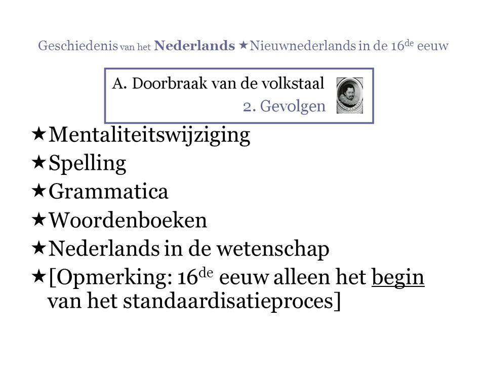 Geschiedenis van het Nederlands  Nieuwnederlands in de 16 de eeuw  Mentaliteitswijziging  Spelling  Grammatica  Woordenboeken  Nederlands in de