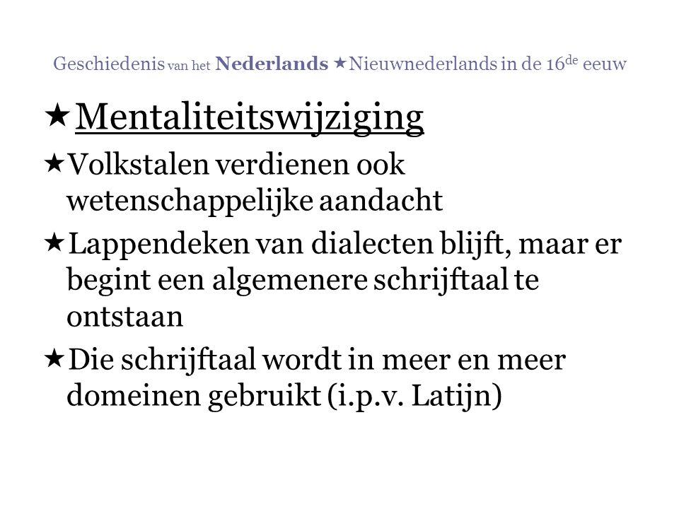 Geschiedenis van het Nederlands  Nieuwnederlands in de 16 de eeuw  Mentaliteitswijziging  Volkstalen verdienen ook wetenschappelijke aandacht  Lap