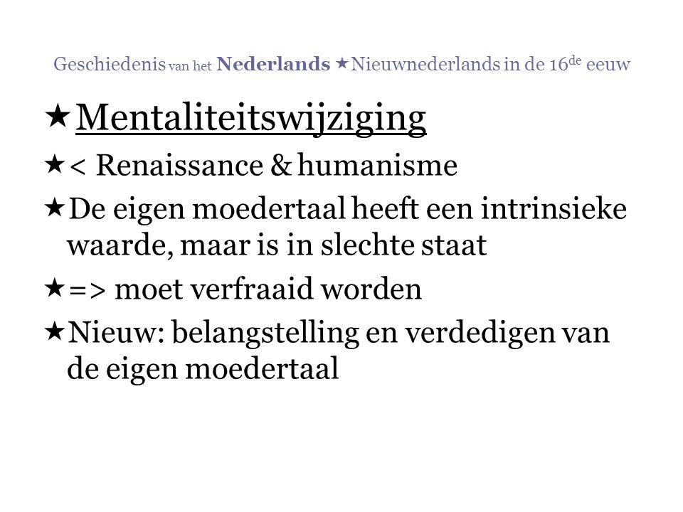 Geschiedenis van het Nederlands  Nieuwnederlands in de 16 de eeuw  Mentaliteitswijziging  < Renaissance & humanisme  De eigen moedertaal heeft een