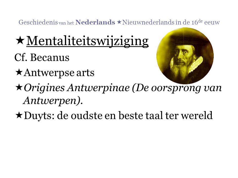 Geschiedenis van het Nederlands  Nieuwnederlands in de 16 de eeuw  Mentaliteitswijziging Cf. Becanus  Antwerpse arts  Origines Antwerpinae (De oor