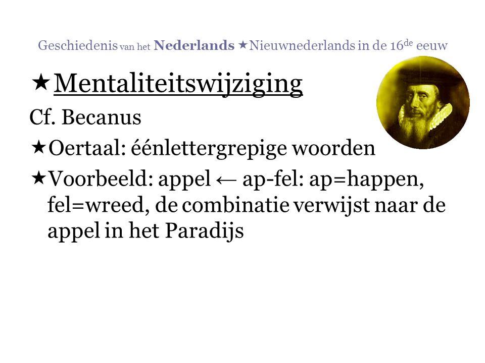 Geschiedenis van het Nederlands  Nieuwnederlands in de 16 de eeuw  Mentaliteitswijziging Cf. Becanus  Oertaal: éénlettergrepige woorden  Voorbeeld