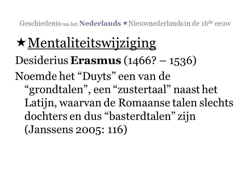 """Geschiedenis van het Nederlands  Nieuwnederlands in de 16 de eeuw  Mentaliteitswijziging Desiderius Erasmus (1466? – 1536) Noemde het """"Duyts"""" een va"""