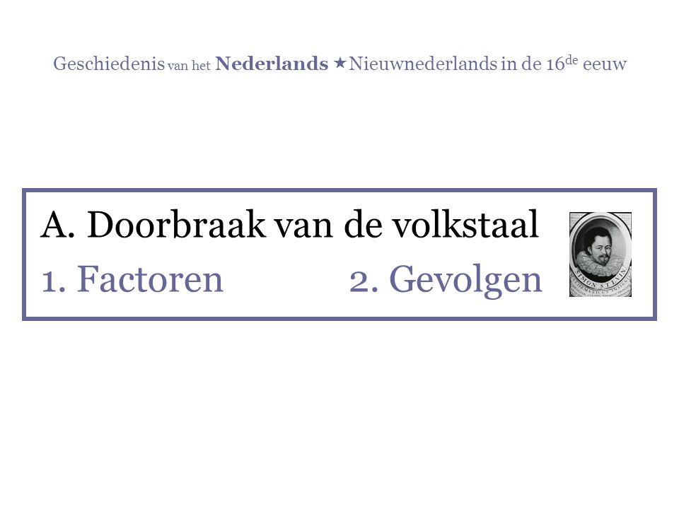 Geschiedenis van het Nederlands  Nieuwnederlands in de 16 de eeuw A.Doorbraak van de volkstaal 1. Factoren 2. Gevolgen