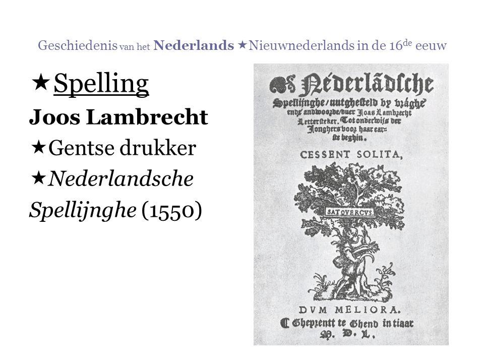 Geschiedenis van het Nederlands  Nieuwnederlands in de 16 de eeuw  Spelling Joos Lambrecht  Gentse drukker  Nederlandsche Spellijnghe (1550)