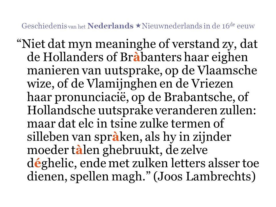 """Geschiedenis van het Nederlands  Nieuwnederlands in de 16 de eeuw """"Niet dat myn meaninghe of verstand zy, dat de Hollanders of Bràbanters haar eighen"""