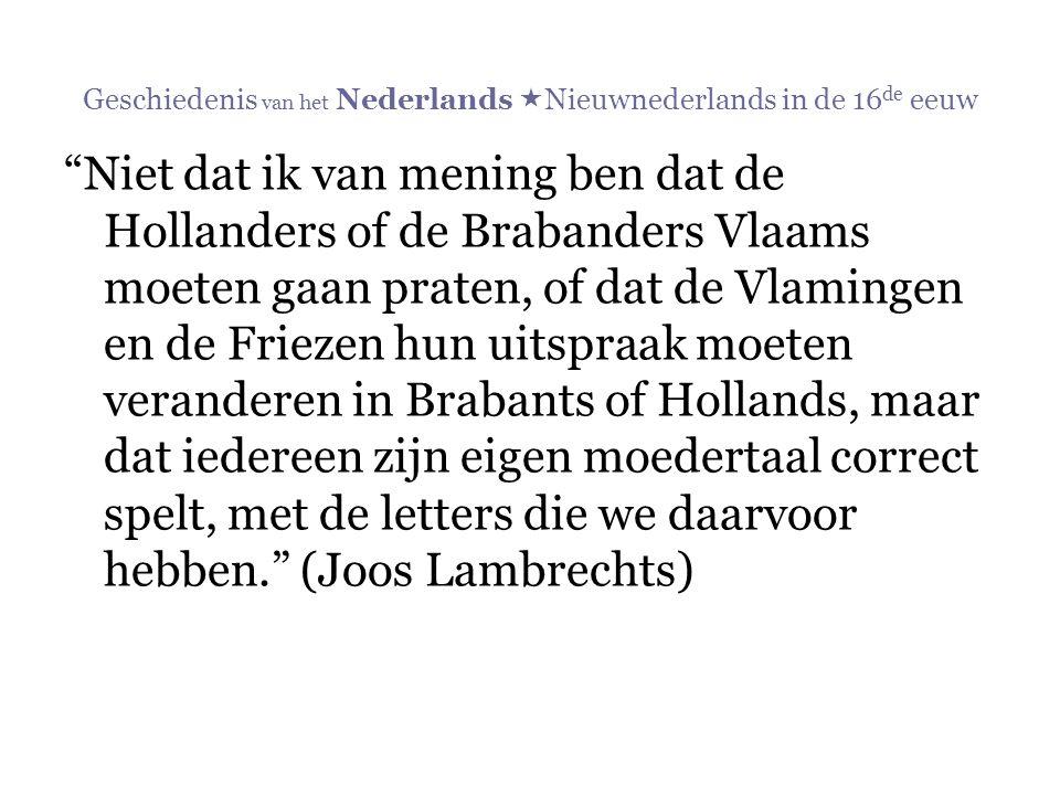 """Geschiedenis van het Nederlands  Nieuwnederlands in de 16 de eeuw """"Niet dat ik van mening ben dat de Hollanders of de Brabanders Vlaams moeten gaan p"""
