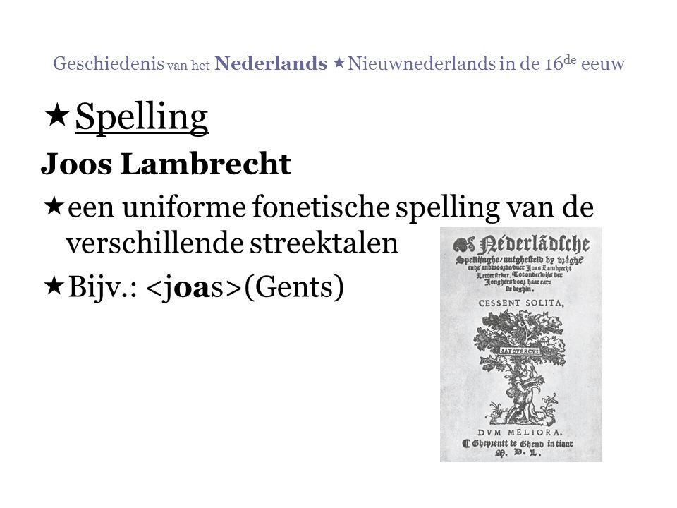 Geschiedenis van het Nederlands  Nieuwnederlands in de 16 de eeuw  Spelling Joos Lambrecht  een uniforme fonetische spelling van de verschillende s
