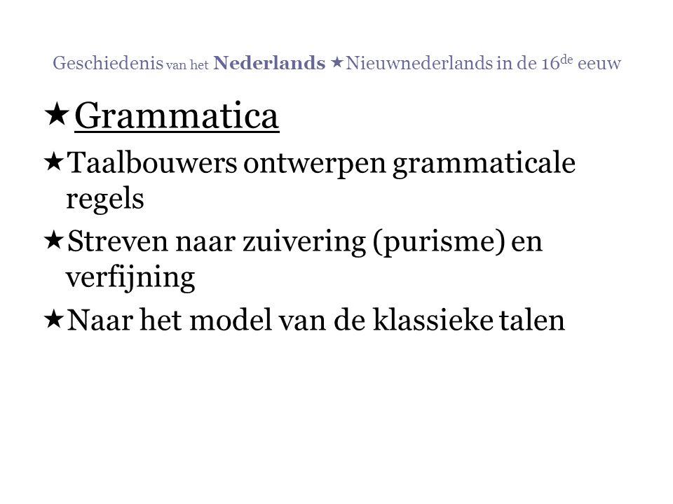 Geschiedenis van het Nederlands  Nieuwnederlands in de 16 de eeuw  Grammatica  Taalbouwers ontwerpen grammaticale regels  Streven naar zuivering (