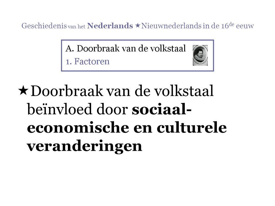 Geschiedenis van het Nederlands  Nieuwnederlands in de 16 de eeuw  Doorbraak van de volkstaal beïnvloed door sociaal- economische en culturele veran