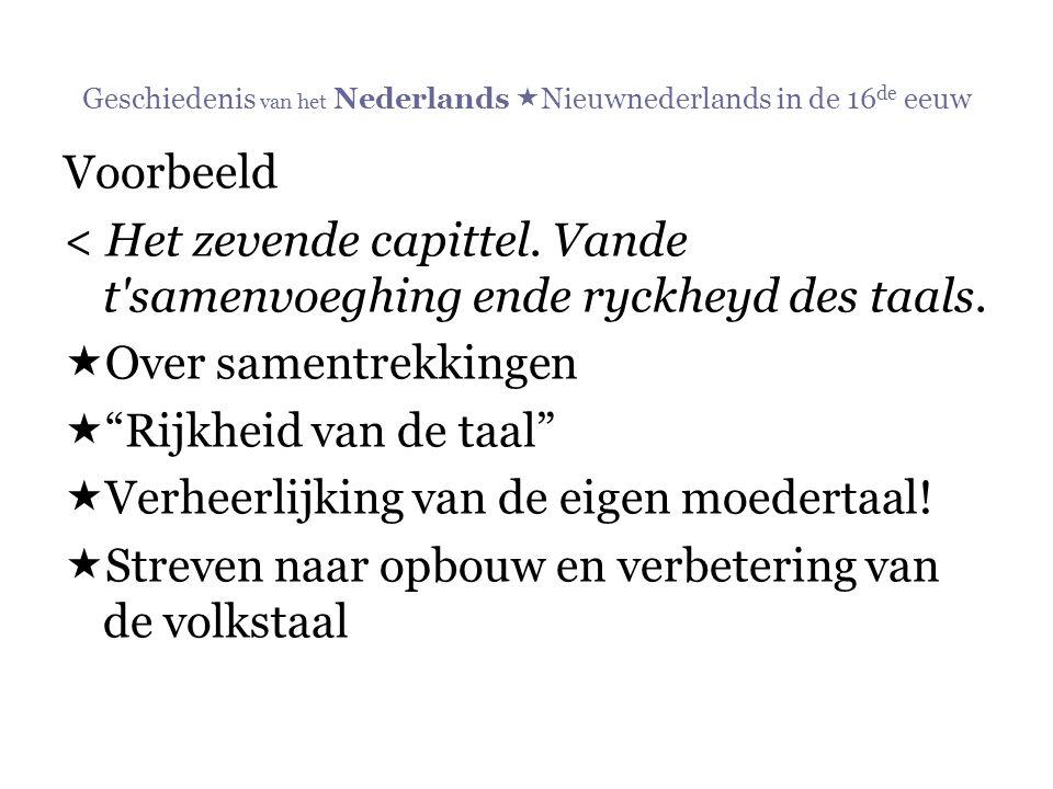 Geschiedenis van het Nederlands  Nieuwnederlands in de 16 de eeuw Voorbeeld < Het zevende capittel. Vande t'samenvoeghing ende ryckheyd des taals. 