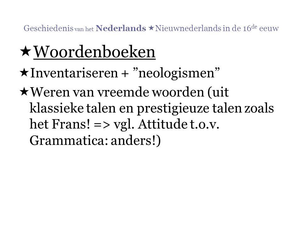 """Geschiedenis van het Nederlands  Nieuwnederlands in de 16 de eeuw  Woordenboeken  Inventariseren + """"neologismen""""  Weren van vreemde woorden (uit k"""
