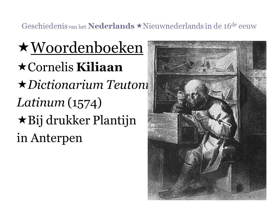 Geschiedenis van het Nederlands  Nieuwnederlands in de 16 de eeuw  Woordenboeken  Cornelis Kiliaan  Dictionarium Teutonico- Latinum (1574)  Bij d