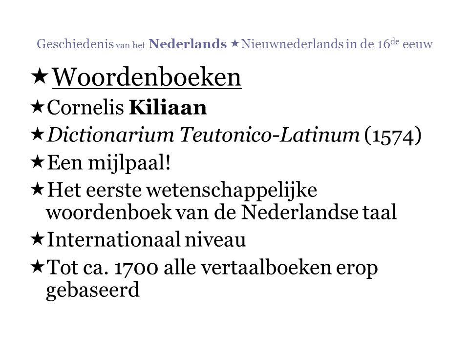 Geschiedenis van het Nederlands  Nieuwnederlands in de 16 de eeuw  Woordenboeken  Cornelis Kiliaan  Dictionarium Teutonico-Latinum (1574)  Een mi