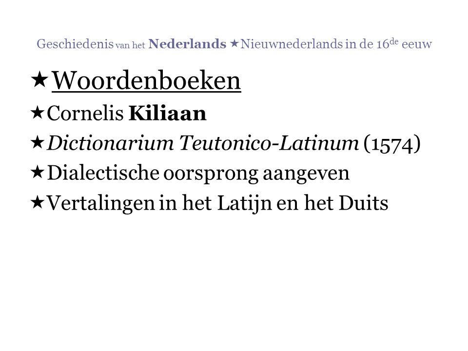 Geschiedenis van het Nederlands  Nieuwnederlands in de 16 de eeuw  Woordenboeken  Cornelis Kiliaan  Dictionarium Teutonico-Latinum (1574)  Dialec
