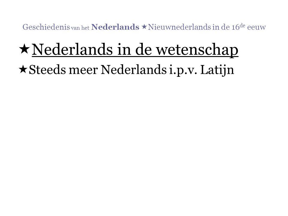 Geschiedenis van het Nederlands  Nieuwnederlands in de 16 de eeuw  Nederlands in de wetenschap  Steeds meer Nederlands i.p.v. Latijn