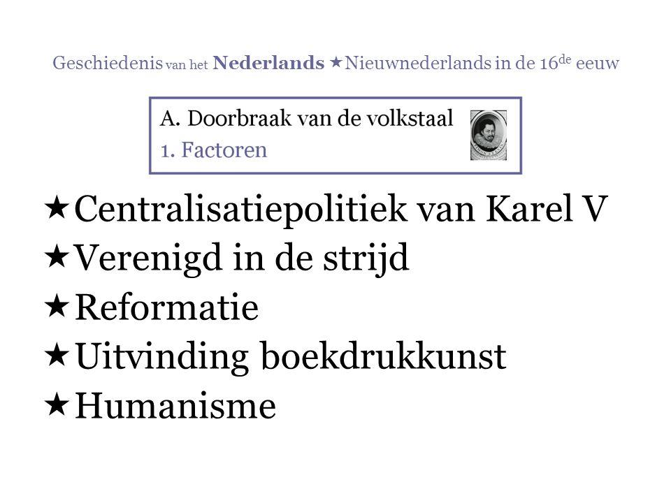 Geschiedenis van het Nederlands  Nieuwnederlands in de 16 de eeuw  Centralisatiepolitiek van Karel V  Verenigd in de strijd  Reformatie  Uitvindi
