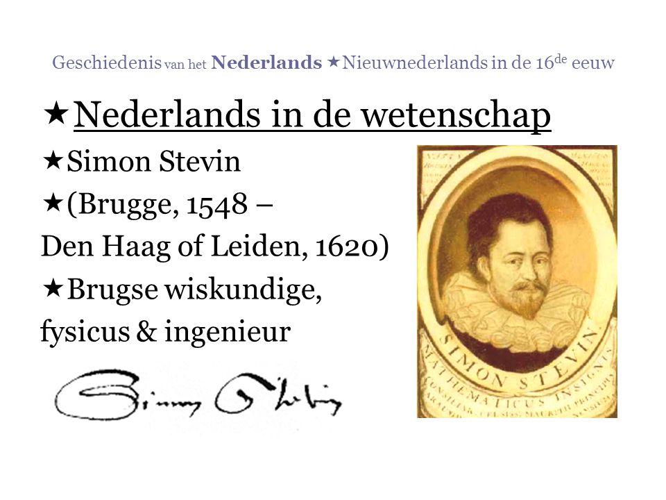 Geschiedenis van het Nederlands  Nieuwnederlands in de 16 de eeuw  Nederlands in de wetenschap  Simon Stevin  (Brugge, 1548 – Den Haag of Leiden,