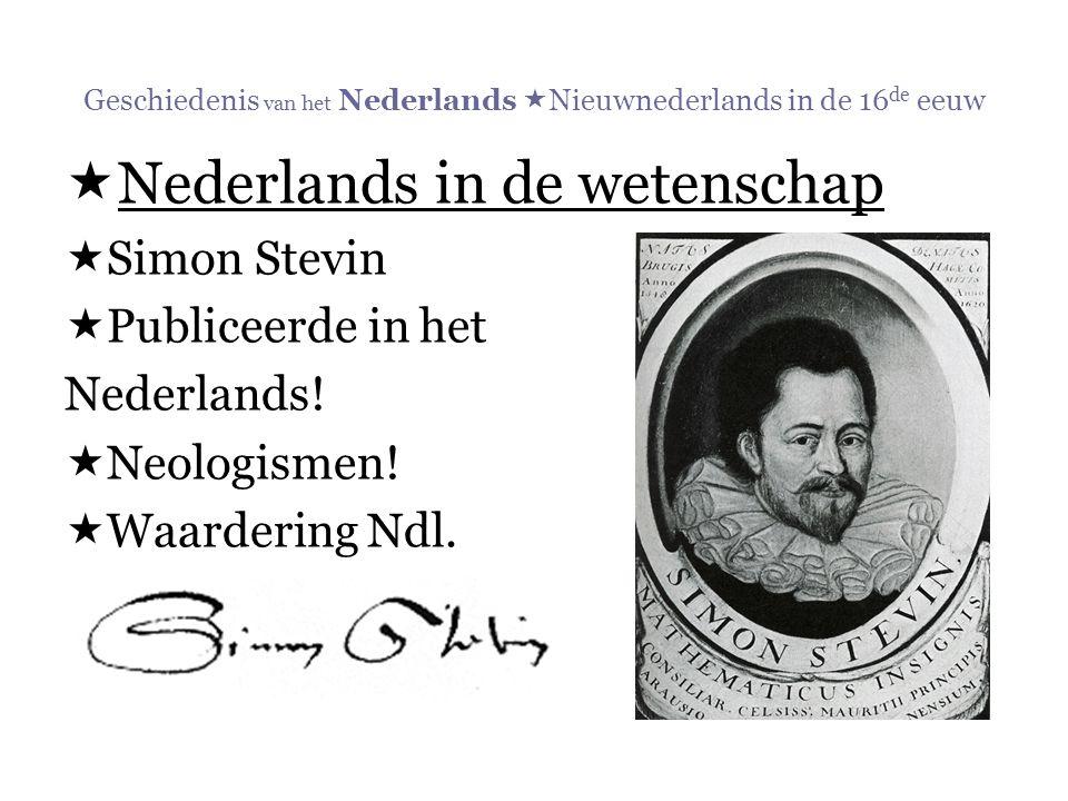 Geschiedenis van het Nederlands  Nieuwnederlands in de 16 de eeuw  Nederlands in de wetenschap  Simon Stevin  Publiceerde in het Nederlands!  Neo