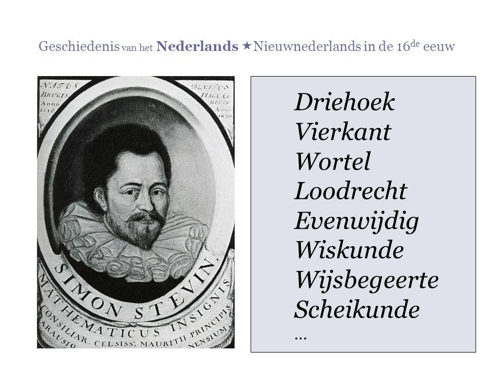 Geschiedenis van het Nederlands  Nieuwnederlands in de 16 de eeuw Driehoek Vierkant Wortel Loodrecht Evenwijdig Wiskunde Wijsbegeerte Scheikunde …