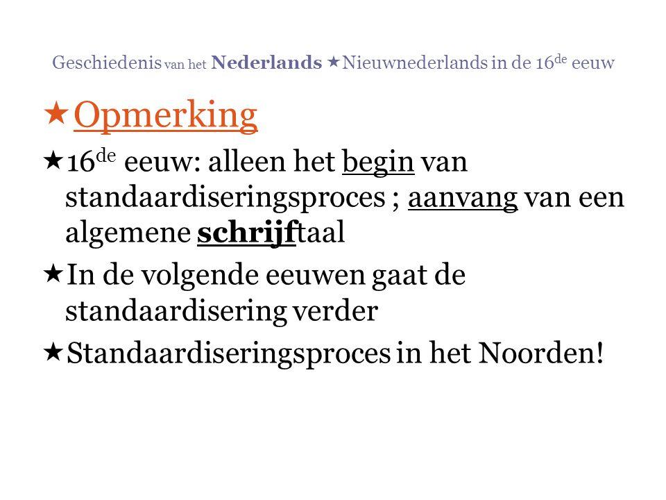 Geschiedenis van het Nederlands  Nieuwnederlands in de 16 de eeuw  Opmerking  16 de eeuw: alleen het begin van standaardiseringsproces ; aanvang va