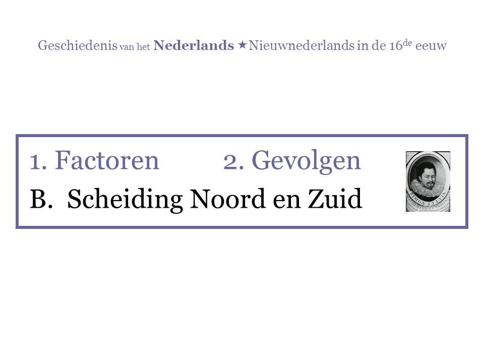 Geschiedenis van het Nederlands  Nieuwnederlands in de 16 de eeuw 1. Factoren 2. Gevolgen B. Scheiding Noord en Zuid