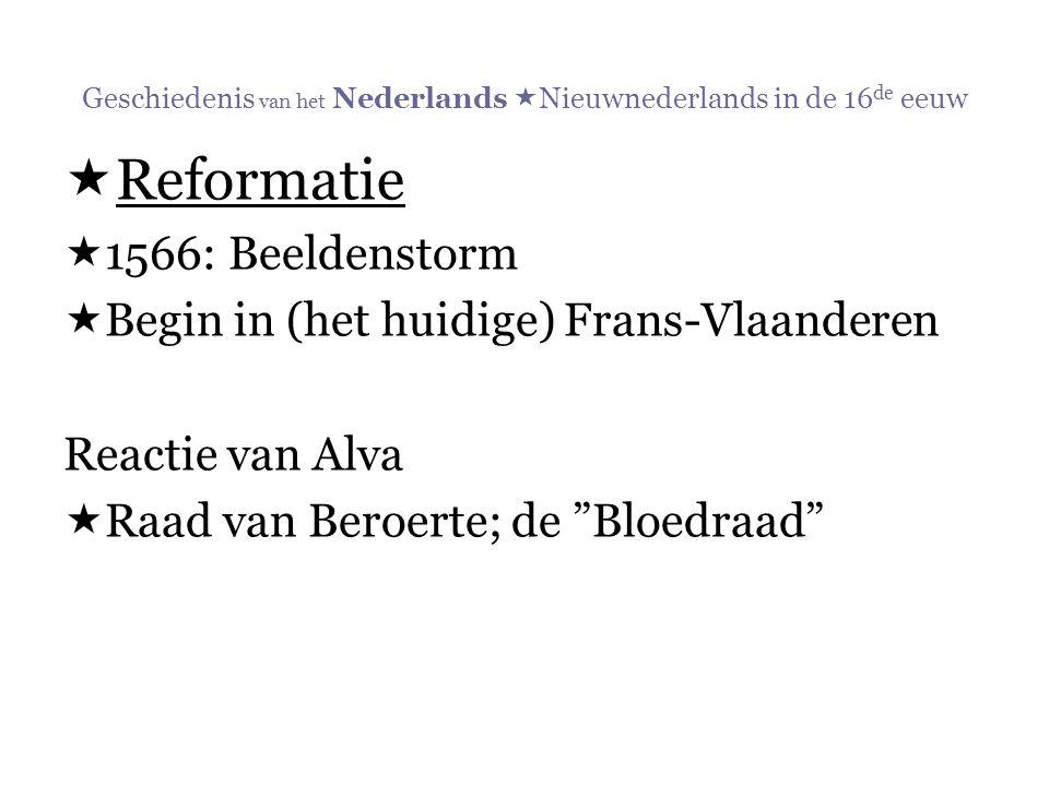 Geschiedenis van het Nederlands  Nieuwnederlands in de 16 de eeuw  Reformatie  1566: Beeldenstorm  Begin in (het huidige) Frans-Vlaanderen Reactie