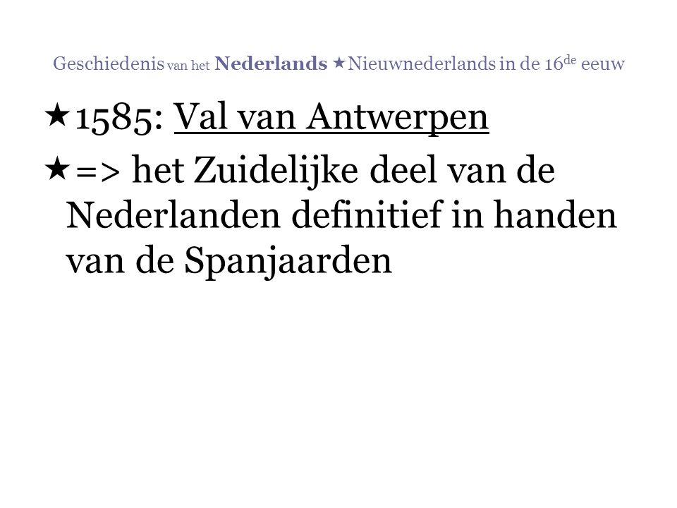 Geschiedenis van het Nederlands  Nieuwnederlands in de 16 de eeuw  1585: Val van Antwerpen  => het Zuidelijke deel van de Nederlanden definitief in
