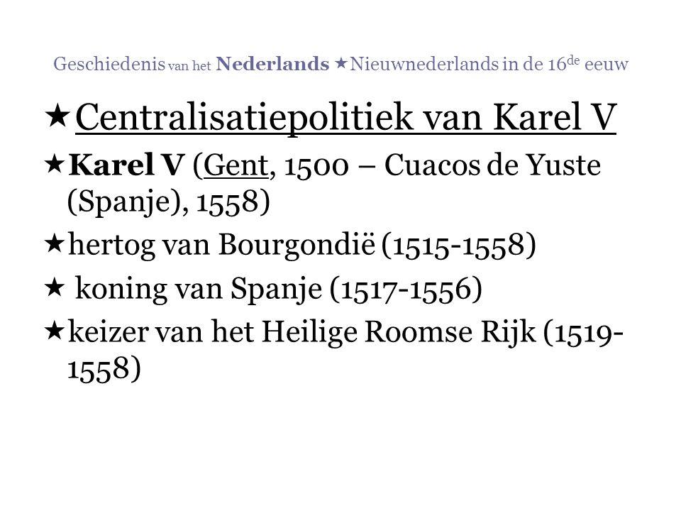Geschiedenis van het Nederlands  Nieuwnederlands in de 16 de eeuw  Centralisatiepolitiek van Karel V  Karel V (Gent, 1500 – Cuacos de Yuste (Spanje